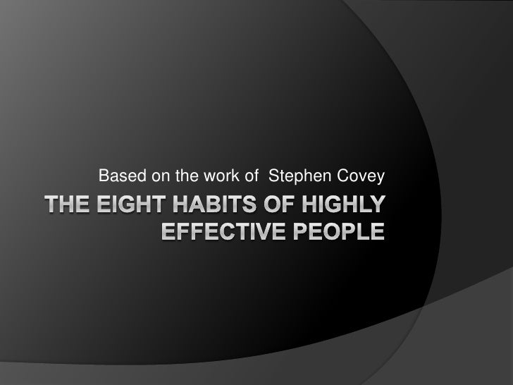 The Eight habits of highly effective people<br />Based on the work of  Stephen Covey<br />