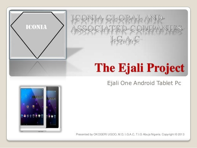 The Ejali Project Ejali One Android Tablet Pc Presented by OKOGERI UGOO, M.D, I.G.A.C, T.I.G Abuja Nigeria. Copyright © 20...