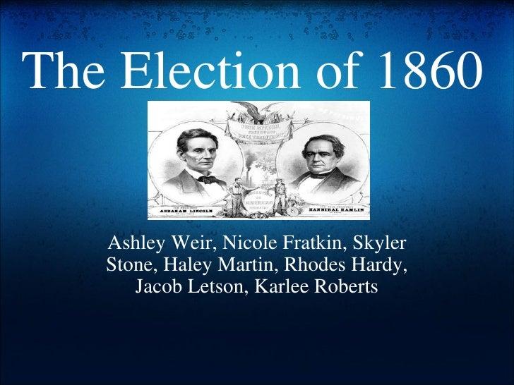 The Election of 1860 Ashley Weir, Nicole Fratkin, Skyler Stone, Haley Martin, Rhodes Hardy, Jacob Letson, Karlee Roberts