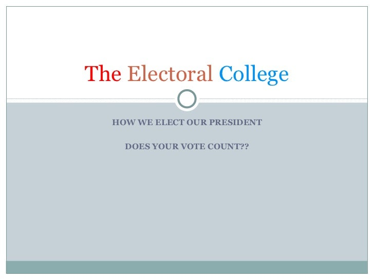 HOW WE ELECT OUR PRESIDENT DOES YOUR VOTE COUNT?? The   Electoral   College