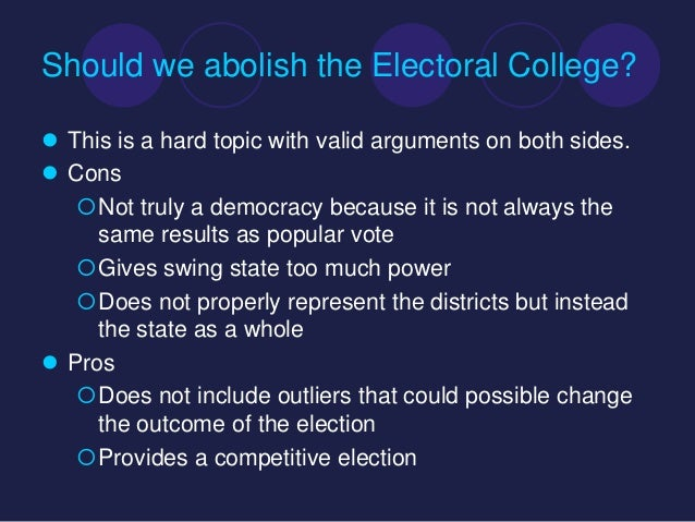 """pros of the electoral college A) what are the pros and cons of the electoral college an interesting point to this discussion is that many of the """"pros"""" are argued by some to be disadvantages, and many of the """"cons"""" are believed to be the advantages of the system by others."""