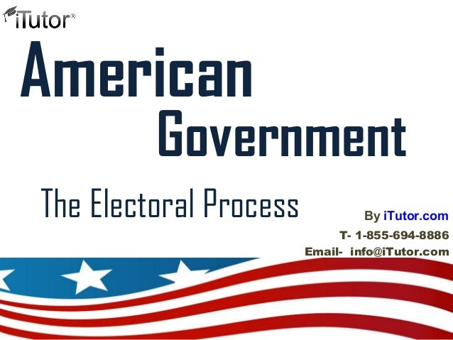American The Electoral Process Government T- 1-855-694-8886 Email- info@iTutor.com By iTutor.com