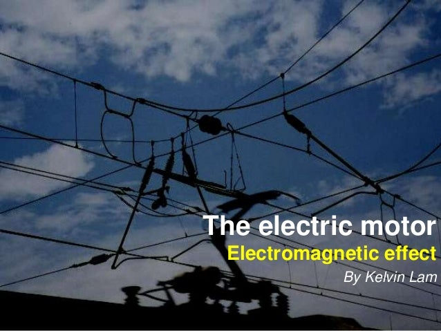 The electric motor  Electromagnetic effect  By Kelvin Lam