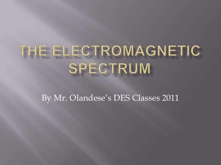 The Electromagnetic Spectrum<br />By Mr. Olandese's DES Classes 2011<br />
