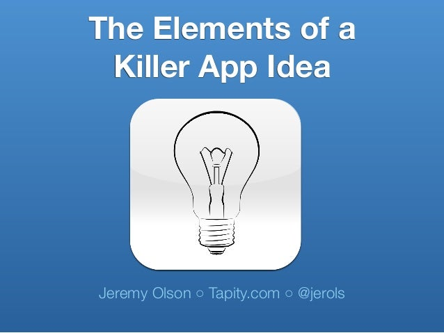 Jeremy Olson ◦ Tapity.com ◦ @jerols The Elements of a Killer App Idea