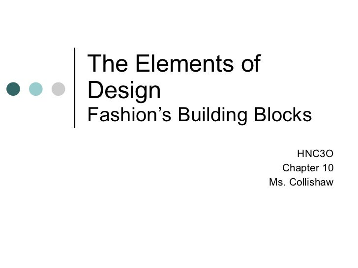 The Elements of Design Fashion's Building Blocks HNC3O Chapter 10 Ms. Collishaw