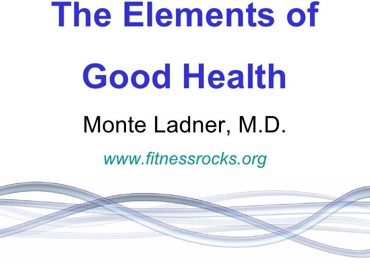 The Elements of Good Health Monte Ladner, M.D. www.fitnessrocks.org www.fitnessrocks.org www.fitnessrocks.org
