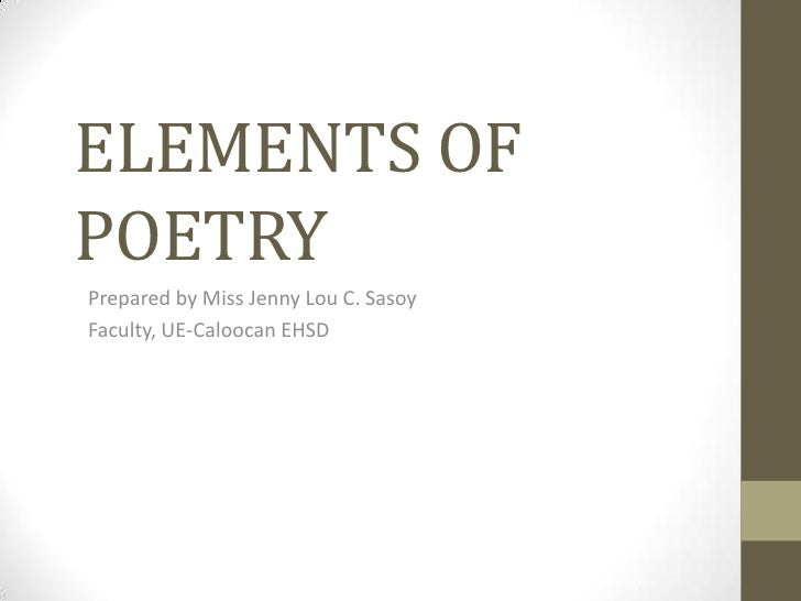 ELEMENTS OFPOETRYPrepared by Miss Jenny Lou C. SasoyFaculty, UE-Caloocan EHSD