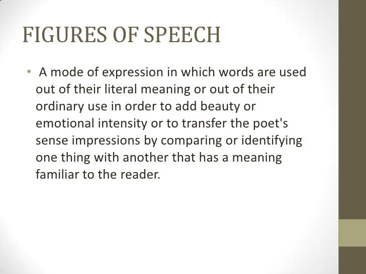 FIGURES OF SPEECH• A mode of expression in which words are used  out of their literal meaning or out of their  ordinary us...