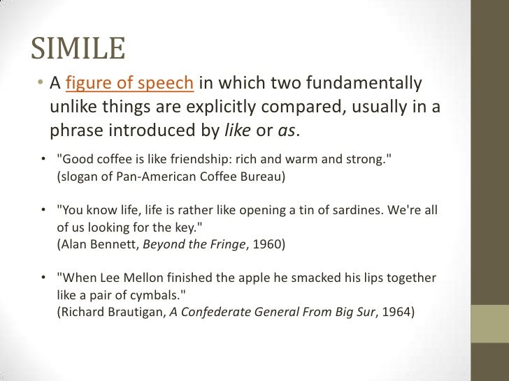 SIMILE• A figure of speech in which two fundamentally  unlike things are explicitly compared, usually in a  phrase introdu...