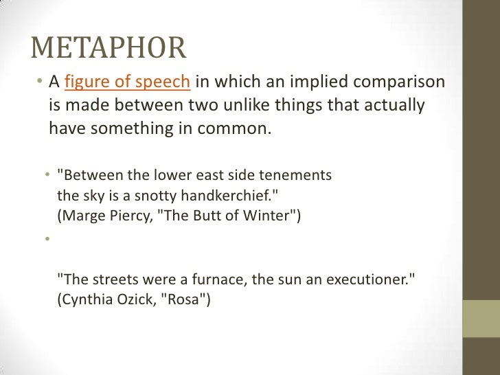 METAPHOR• A figure of speech in which an implied comparison  is made between two unlike things that actually  have somethi...