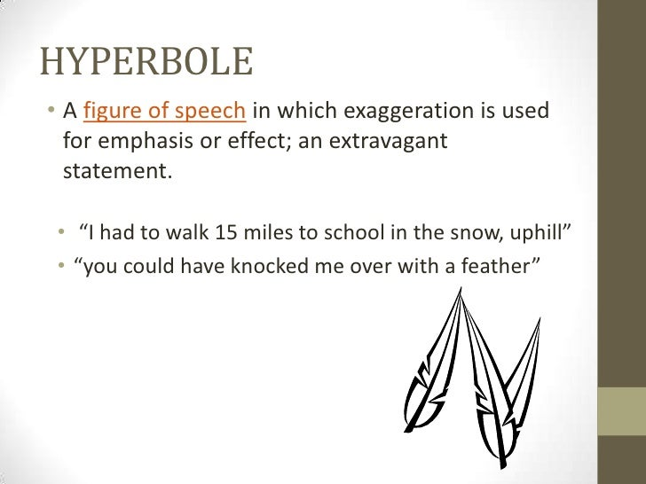 """HYPERBOLE• A figure of speech in which exaggeration is used  for emphasis or effect; an extravagant  statement. • """"I had t..."""