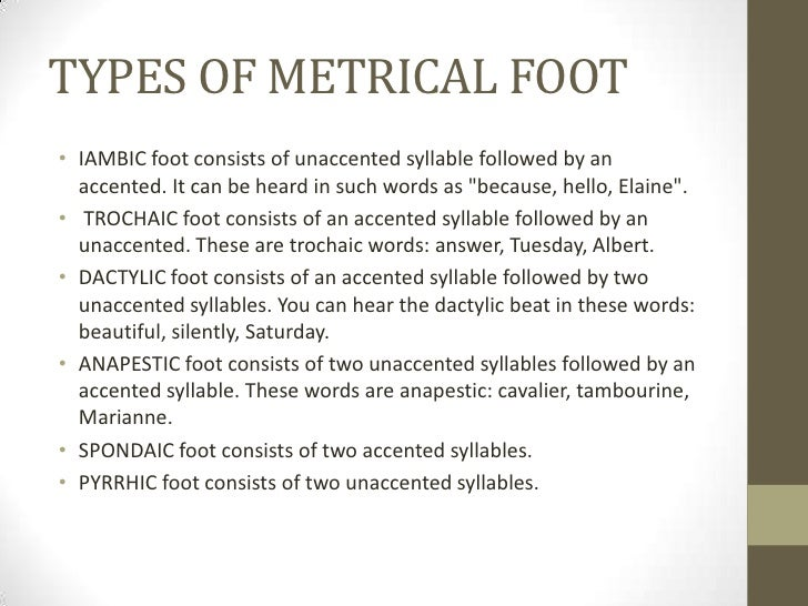 TYPES OF METRICAL FOOT• IAMBIC foot consists of unaccented syllable followed by an  accented. It can be heard in such word...