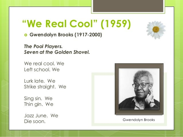 "imagery symbolism and other literary devices in we real cool a poem by gwendolyn brooks I chose to read a poem written by gwendolyn brooks, titled ""we real cool"" the poem is it seems to be symbolism for the fact that they are burying their problems ""with a golden shovel"", but their problems can't stay buried forever it also tips the the first line of the poem is ""we real cool, we left school."