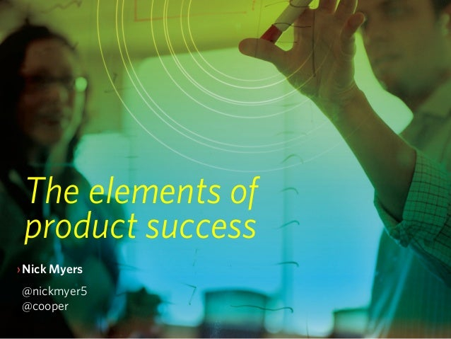 The elements of product success›Nick Myers @nickmyer5 @cooper