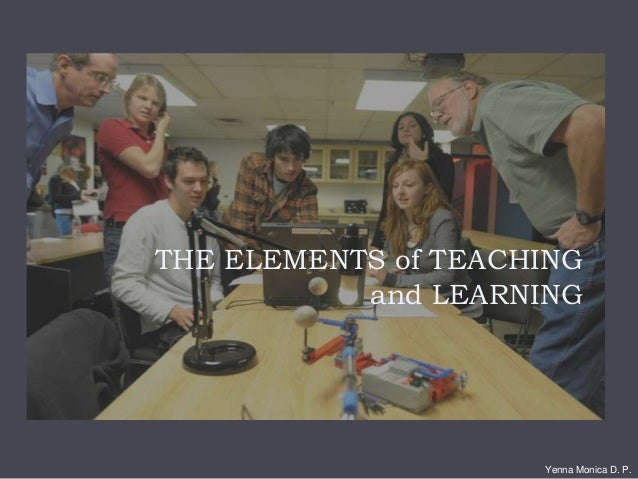 THE ELEMENTS of TEACHING and LEARNING Yenna Monica D. P.