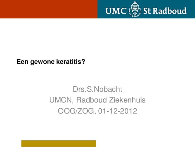 Een gewone keratitis?              Drs.S.Nobacht         UMCN, Radboud Ziekenhuis           OOG/ZOG, 01-12-2012