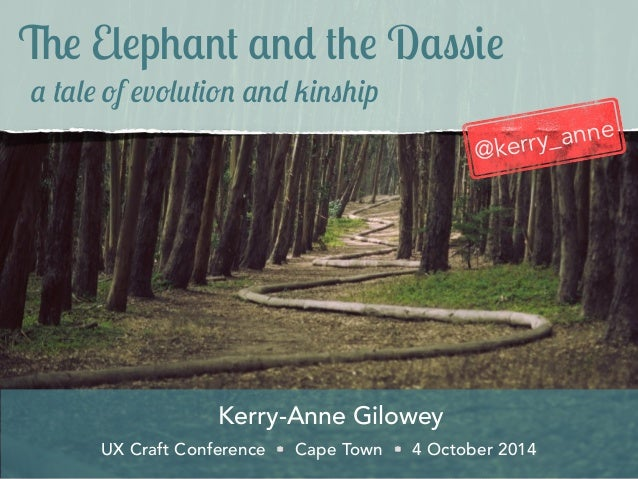 The Elephant and the Dassie  a tale of evolution and kinship  Kerry-Anne Gilowey  @kerry_anne  UX Craft Conference Cape To...