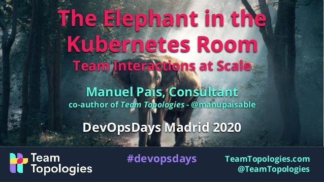 TeamTopologies.com @TeamTopologies The Elephant in the Kubernetes Room Team Interactions at Scale Manuel Pais, Consultant ...