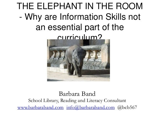 THE ELEPHANT IN THE ROOM - Why are Information Skills not an essential part of the curriculum? Barbara Band School Library...