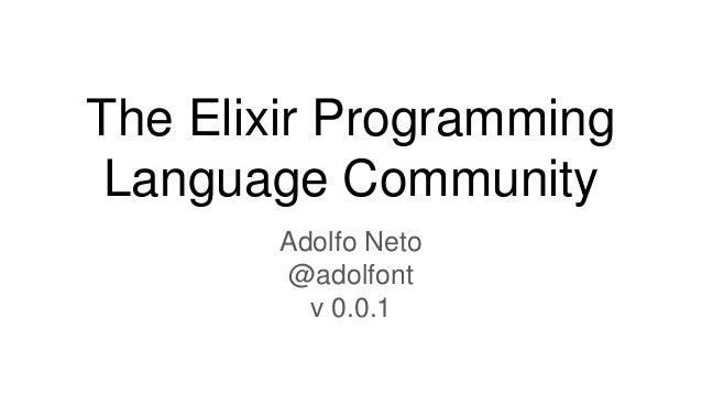 The Elixir Programming Language Community Adolfo Neto @adolfont v 0.0.1