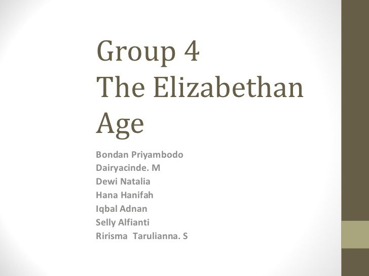 Group 4 The Elizabethan Age  Bondan Priyambodo Dairyacinde. M  Dewi Natalia  Hana Hanifah Iqbal Adnan Selly Alfianti  Riri...