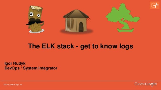 ©2015 GlobalLogic Inc. CONFIDENTIAL The ELK stack - get to know logs Igor Rudyk DevOps / System Integrator
