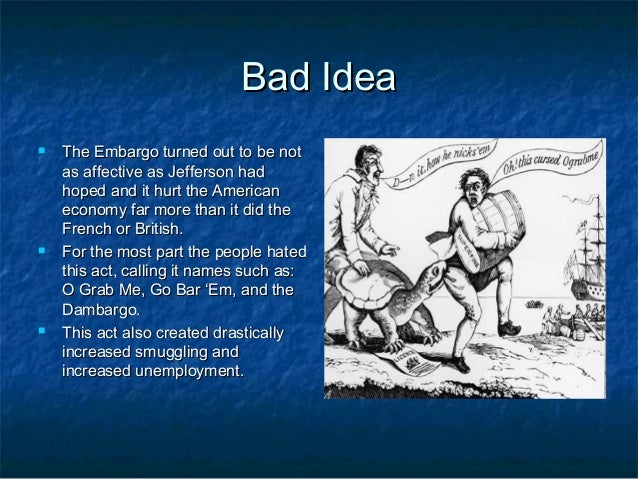 embargo act 1807 In december 1807, president jefferson decided to try the economic pressure that   the embargo act interdicted virtually all land and seaborne commerce with.