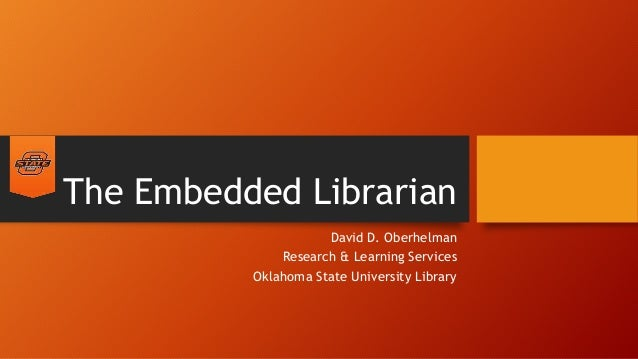 The Embedded Librarian David D. Oberhelman Research & Learning Services Oklahoma State University Library