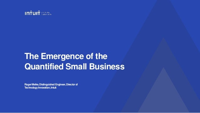 The Emergence of the Quantified Small Business RogerMeike,DistinguishedEngineer,Directorof TechnologyInnovation, Intuit