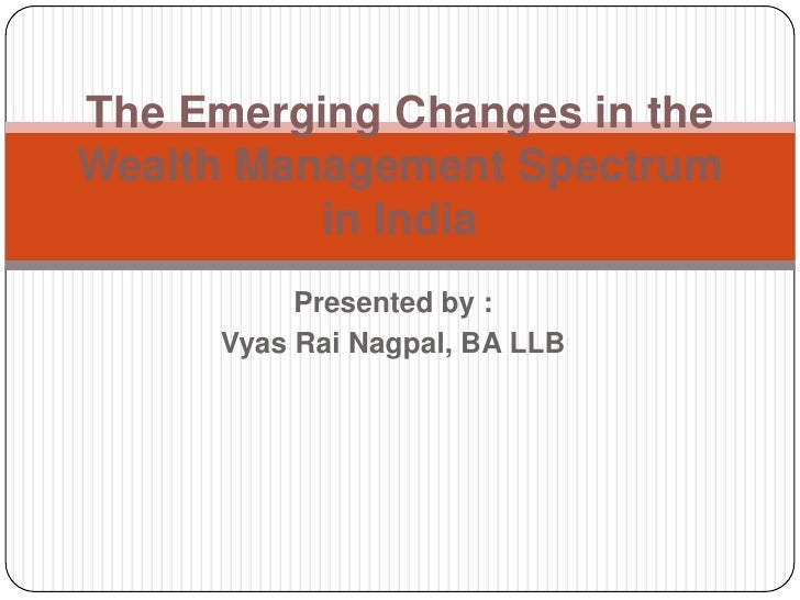 The Emerging Changes in theWealth Management Spectrum          in India           Presented by :      Vyas Rai Nagpal, BA ...