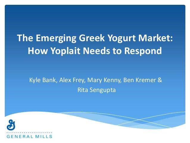 The Emerging Greek Yogurt Market:  How Yoplait Needs to Respond  Kyle Bank, Alex Frey, Mary Kenny, Ben Kremer &  Rita Seng...