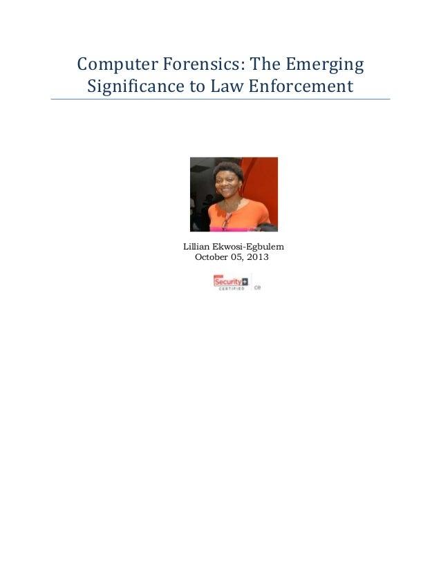 Computer Forensics: The Emerging Significance to Law Enforcement Lillian Ekwosi-Egbulem October 05, 2013