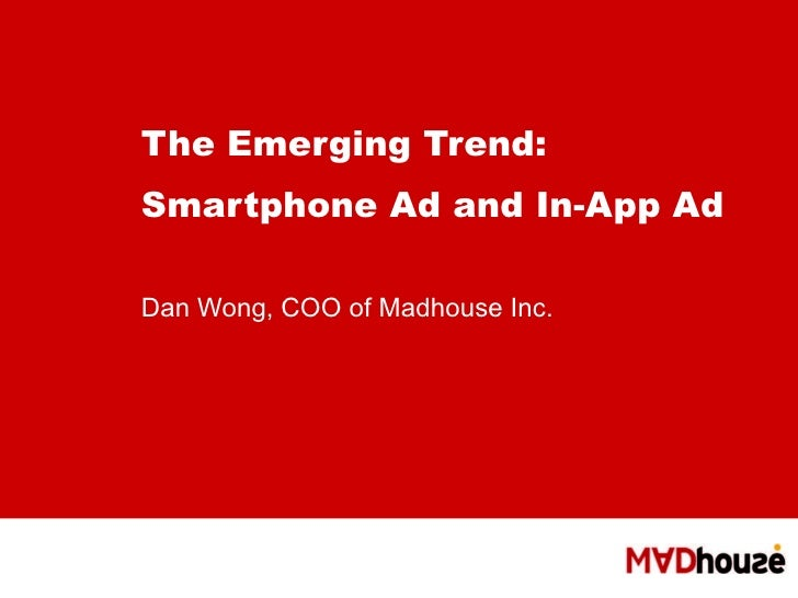 The Emerging Trend: Smartphone Ad and In-App Ad   Dan Wong, COO of Madhouse Inc.