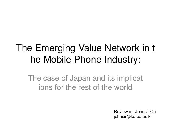 The Emerging Value Network in the Mobile Phone Industry: <br />The case of Japan and its implications for the rest of the ...