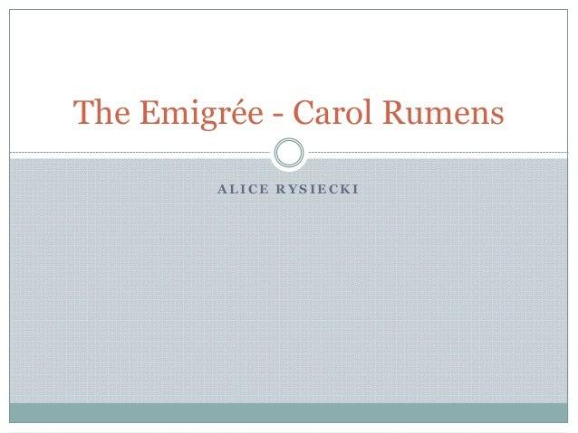 A L I C E R Y S I E C K I The Emigrée - Carol Rumens