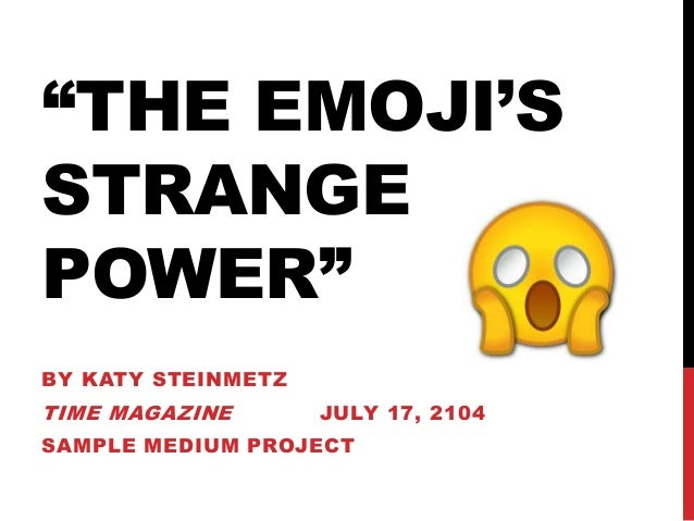 """THE EMOJI'S STRANGE POWER"" BY KATY STEINMETZ TIME MAGAZINE JULY 17, 2104 SAMPLE MEDIUM PROJECT"