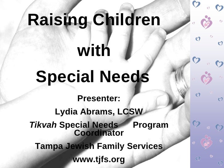 Raising Children with  Special Needs   Presenter: Lydia Abrams, LCSW Tikvah  Special Needs  Program Coordinator Tampa Jewi...