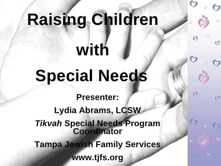 Raising Children with  Special Needs   Presenter: Lydia Abrams, LCSW Tikvah  Special Needs Program Coordinator Tampa Jewis...