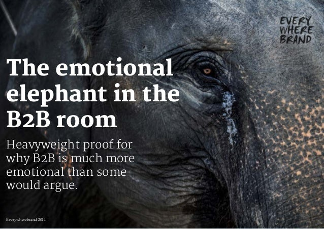 The emotional elephant in the B2B room Heavyweight proof for why B2B is much more emotional than some would argue. Everywh...