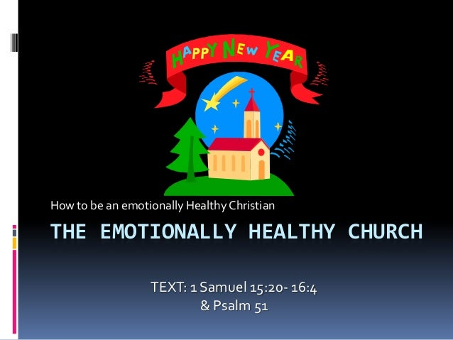 How to be an emotionally Healthy ChristianTHE EMOTIONALLY HEALTHY CHURCH                  TEXT: 1 Samuel 15:20- 16:4      ...
