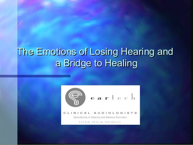 The Emotions of Losing Hearing andThe Emotions of Losing Hearing and a Bridge to Healinga Bridge to Healing