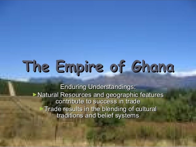 The Empire of Ghana Enduring Understandings: ►Natural Resources and geographic features contribute to success in trade ►Tr...