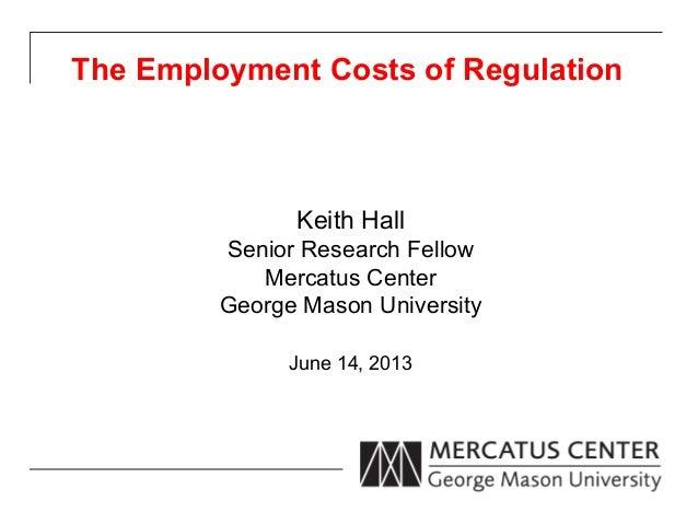 The Employment Costs of RegulationKeith HallSenior Research FellowMercatus CenterGeorge Mason UniversityJune 14, 2013