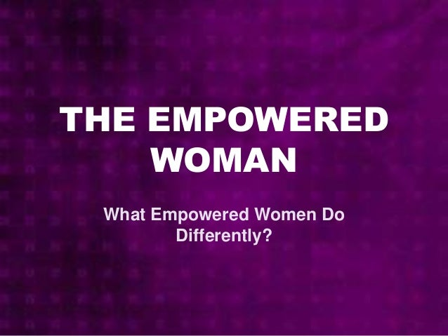 THE EMPOWERED WOMAN What Empowered Women Do Differently?