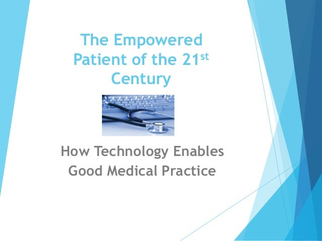 The Empowered Patient of the 21st Century  How Technology Enables Good Medical Practice