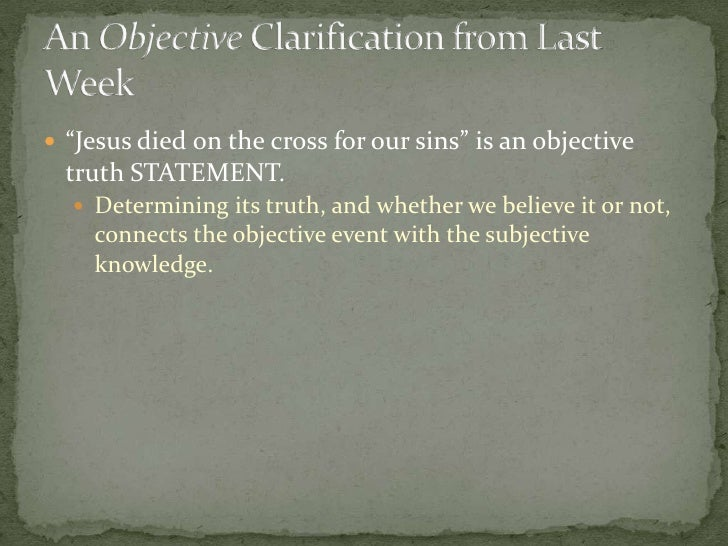 """Jesus died on the cross for our sins"" is an objective truth STATEMENT.<br />Determining its truth, and whether we believe..."