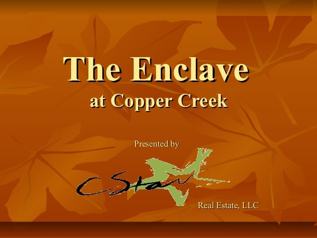 The EnclaveThe Enclave at Copper Creekat Copper Creek Presented byPresented by Real Estate, LLCReal Estate, LLC