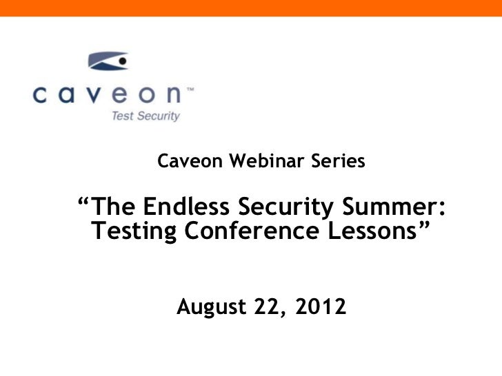 "Caveon Webinar Series""The Endless Security Summer: Testing Conference Lessons""       August 22, 2012"