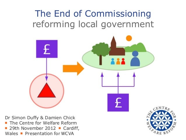 The End of Commissioning           reforming local governmentDr Simon Duffy & Damien Chick■ The Centre for Welfare Reform■...